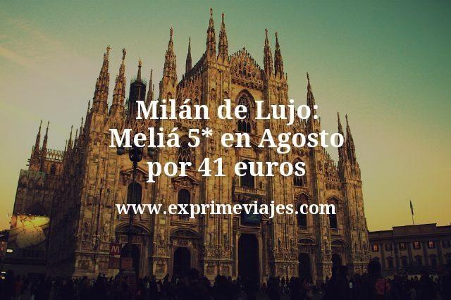 Milan de Lujo Melia 5 estrellas en Agosto por 41 euros