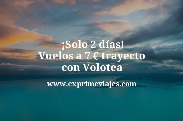¡Solo 2 días! Vuelos a 7€ trayecto con Volotea