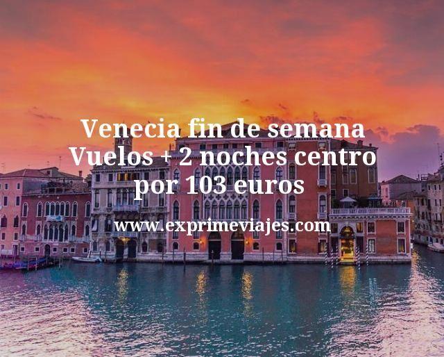 Venecia fin de semana Vuelos mas 2 noches centro por 103 euros