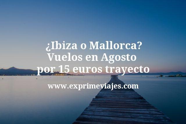 ¿Ibiza o Mallorca en agosto? Vuelos por 15€ trayecto