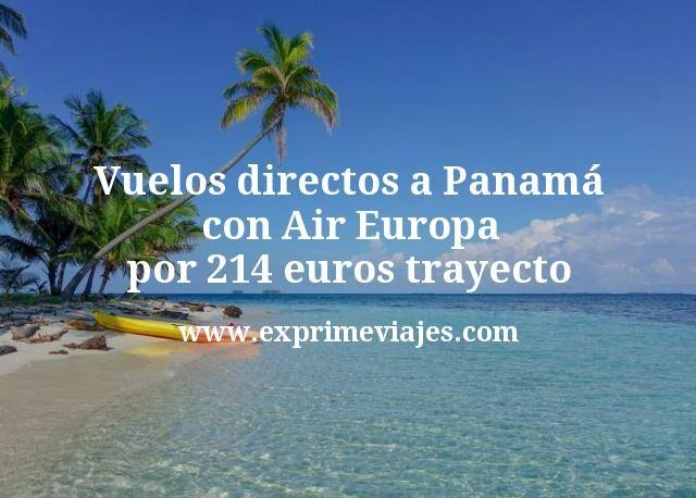 ¡Wow! Vuelos directos a Panamá con Air Europa por 214€ trayecto
