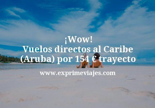 ¡Wow! Vuelos directos al Caribe (Aruba) por 154euros trayecto