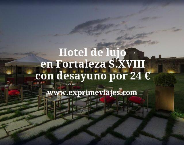 Hotel de lujo en Fortaleza S.XVIII con desayuno por 24€ p.p/noche