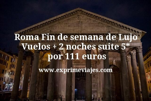 Roma Fin de semana de Lujo: Vuelos + 2 noches suite 5* por 111euros