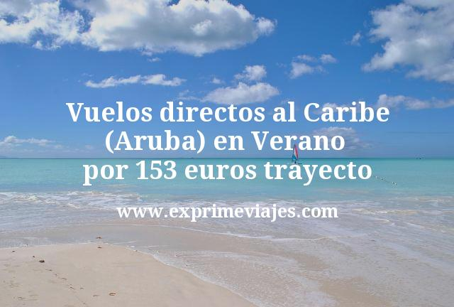 ¡Wow! Vuelos directos al Caribe (Aruba) en Verano por 153euros trayecto