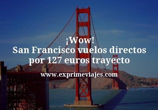 ¡Wow! San Francisco: Vuelos directos por 127euros trayecto