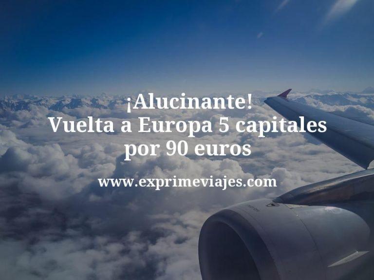 ¡Alucinante! Vuelta a Europa: 5 capitales por 90euros
