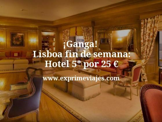 ¡Ganga! Lisboa Fin de Semana: Hotel 5* por 25€ p.p/noche