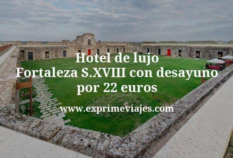 Hotel de lujo: Fortaleza S.XVIII con desayuno por 22€ p.p/noche