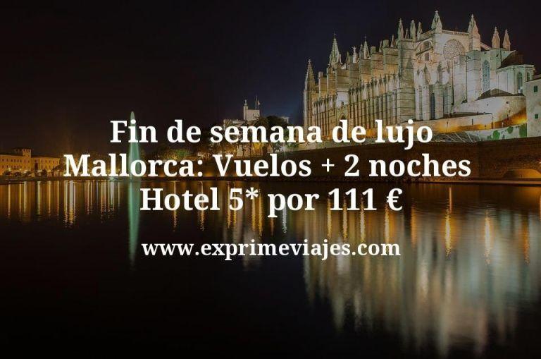 Fin de semana de Lujo Mallorca: Vuelos + 2 noches hotel 5* por 111euros