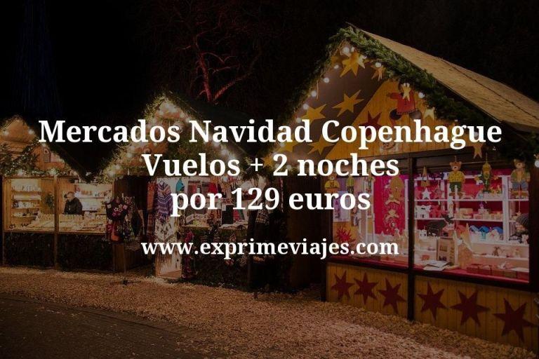 Mercados Navidad Copenhague: vuelos + 2 noches por 109euros