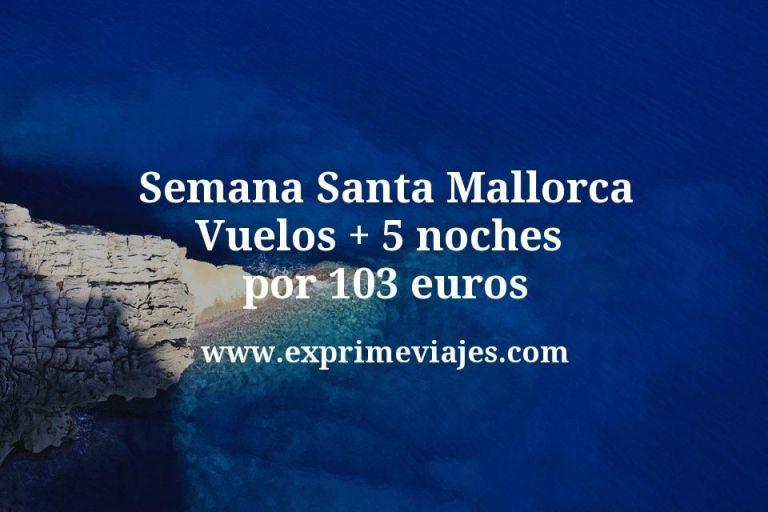 ¡Wow! Semana Santa Mallorca: Vuelos + 5 noches por 103euros