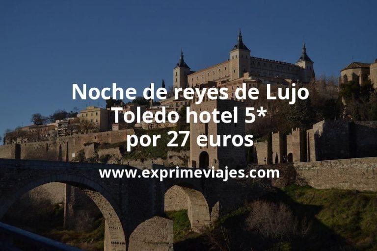 Noche de reyes de Lujo: Toledo hotel 5* por 27€ p.p/noche