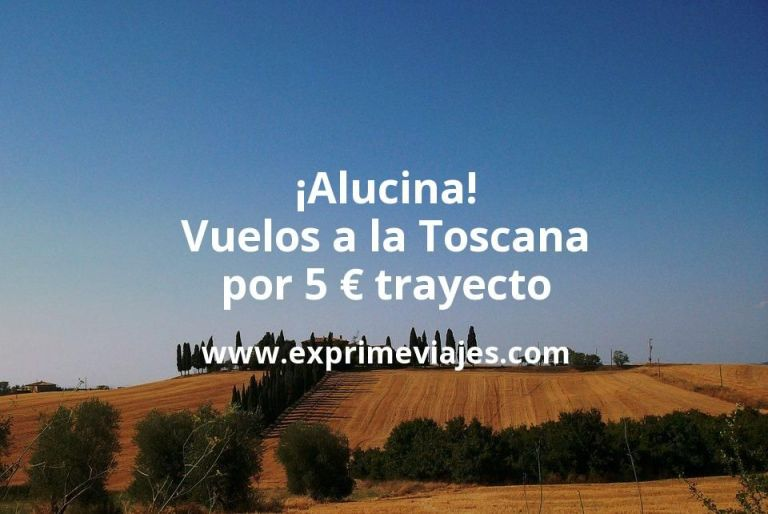 ¡Alucina! Vuelos a la Toscana por 5euros trayecto