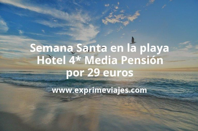¡Chollazo! Semana Santa en la playa: Hotel 4* Media Pensión por 29€ p.p/noche
