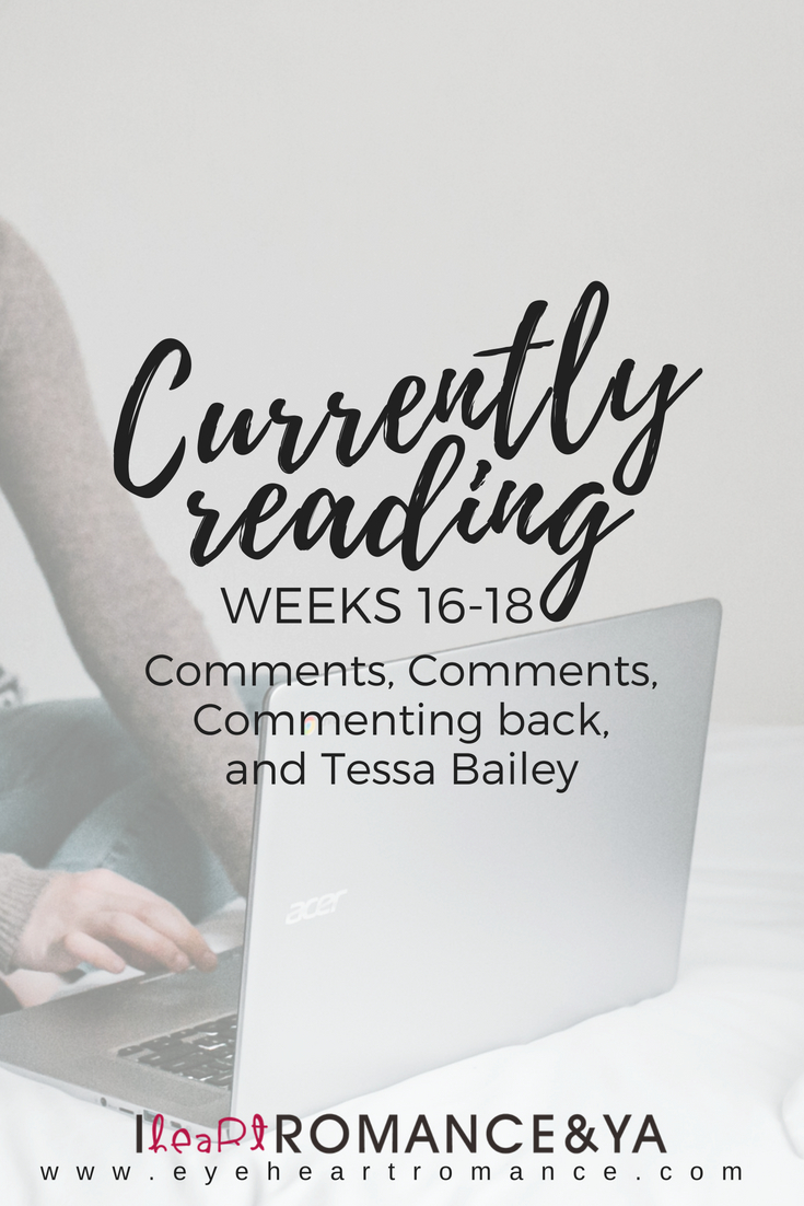 Currently Reading Weeks 16-18: Comments, Comments, Commenting back, and Tessa Bailey