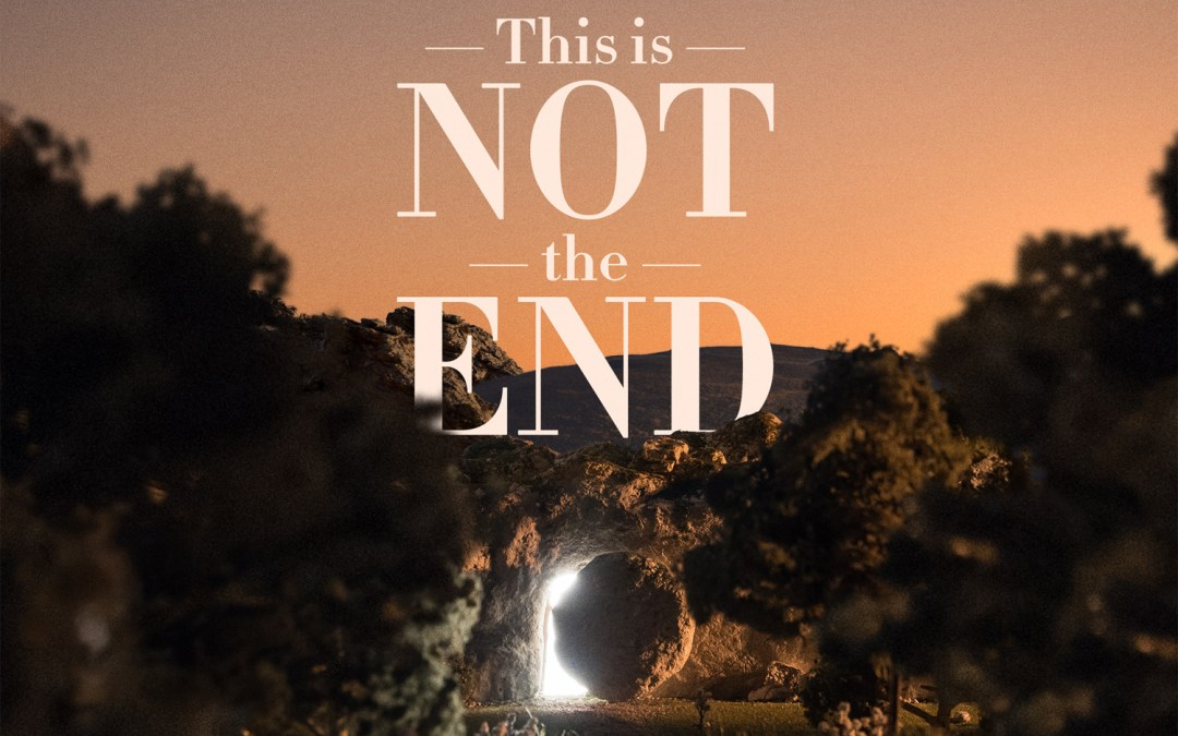 This is NOT the End – Easter Sermon Preview for April 12
