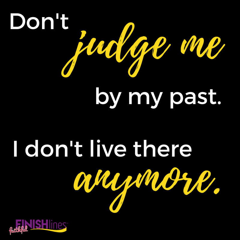 Don't judge me by my past. I don't live there anymore.