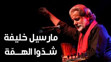 Photo of مارسيل خليفة – شدوا الهمة