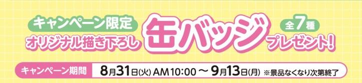 8月31日(火)10:00~9月13日(月)キャンペーン限定オリジナル描き下ろし缶バッジ(全7種)プレゼント!