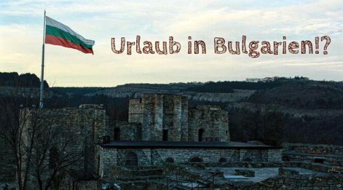 Reiseland Bulgarien: Empfehlenswertes Urlaubsziel?
