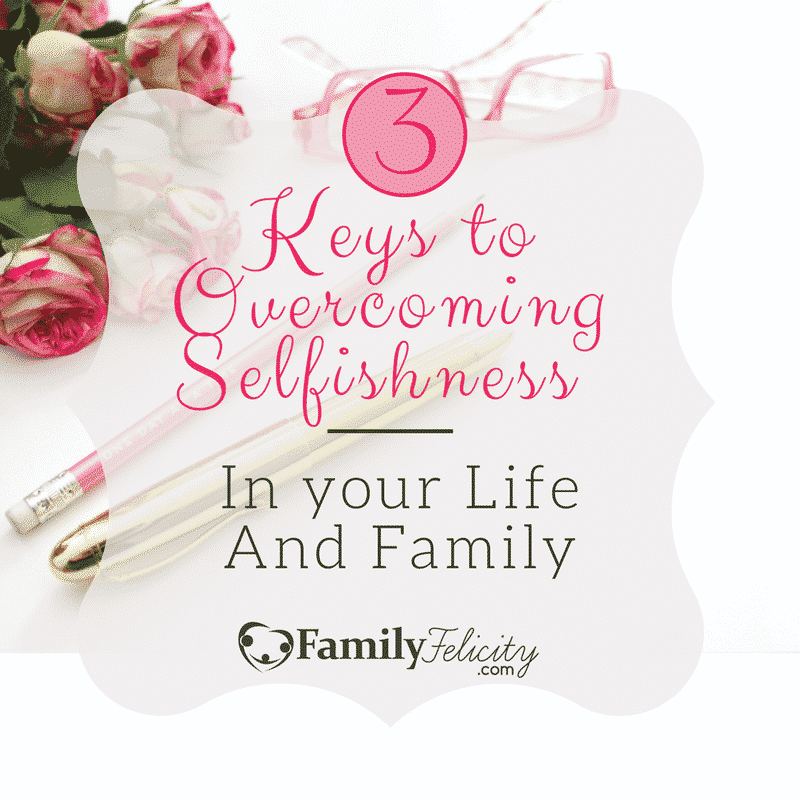 3 Keys to Overcoming Selfishness in Your Life and Family Cover