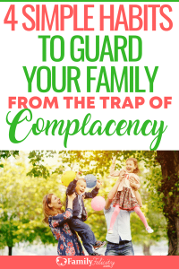 Complacency is more dangerous to families than you may think! These simple habits will help you create more joy and connections in your family relationships today. #kidsandparenting #parenting #kids #family #home