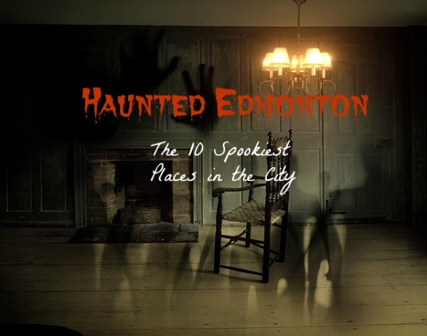 Haunted Edmonton The 10 Spookiest Places In The City