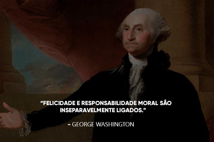 George Washington e a frase: Felicidade e responsabilidade moral são inseparavelmente ligados.