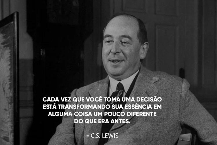 C.S. Lewis com a frase: Cada vez que você toma uma decisão está transformando sua essência em alguma coisa um pouco diferente do que era antes.