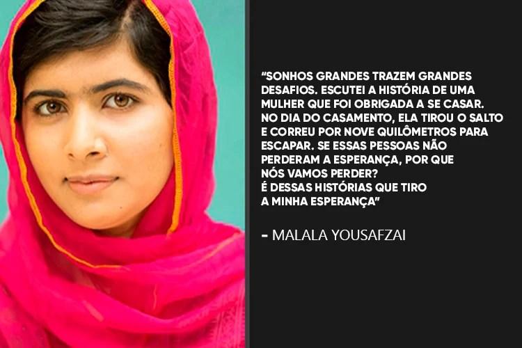 Malala Yousafzai: Sonhos grandes trazem grandes desafios. Escutei a história de uma mulher que foi obrigada a se casar. No dia do casamento, ela tirou o salto e correu por nove quilômetros para escapar. Se essas pessoas não perderam a esperança, por que nós vamos perder? É dessas histórias que tiro a minha esperança.