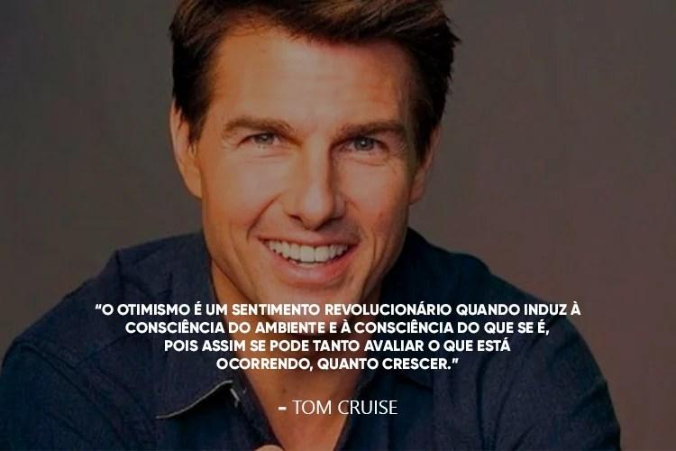 """Foto do Tom Cruise acompanhada da frase: O otimismo é um sentimento revolucionário quando induz à consciência do ambiente e à consciência do que se é, pois assim se pode tanto avaliar o que está ocorrendo, quanto crescer."""""""