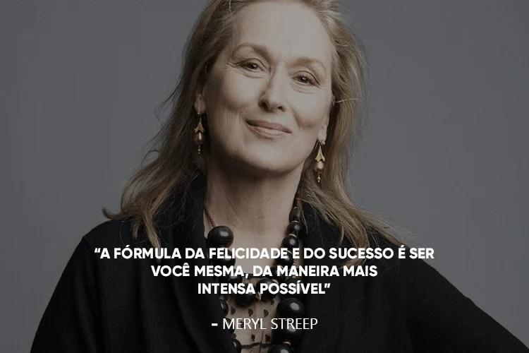 """Meryl Streep, acompanhada da frase: """"A fórmula da felicidade e do sucesso é ser você mesma, da maneira mais intensa possível"""""""