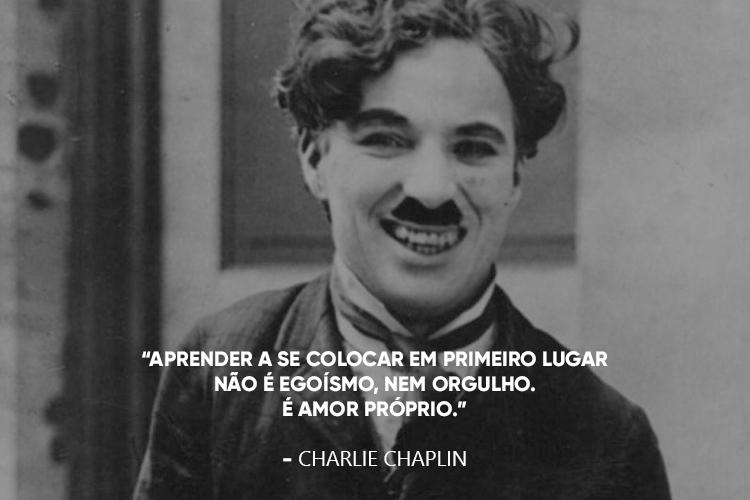 Charles Chaplin e a frase: Aprender a se colocar em primeiro lugar não é egoísmo, nem orgulho. É amor próprio.