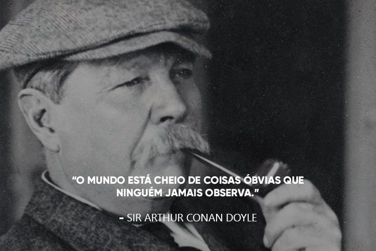 """Arthur Conan Doyle e a frase: """"O mundo está cheio de coisas óbvias que ninguém jamais observa."""""""