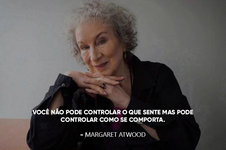 Margaret Atwood com a frase: Você não pode controlar o que sente mas pode controlar como se comporta.