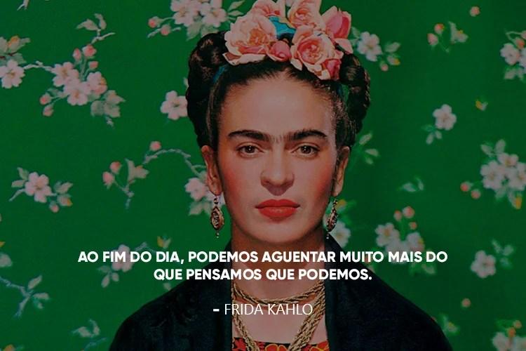 Imagem da Frida Kahlo acompanhada da frase: Ao fim do dia, podemos aguentar muito mais do que pensamos que podemos.