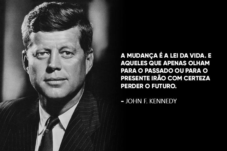 Imagem de JFK com a frase: A mudança é a lei da vida. E aqueles que apenas olham para o passado ou para o presente irão com certeza perder o futuro.