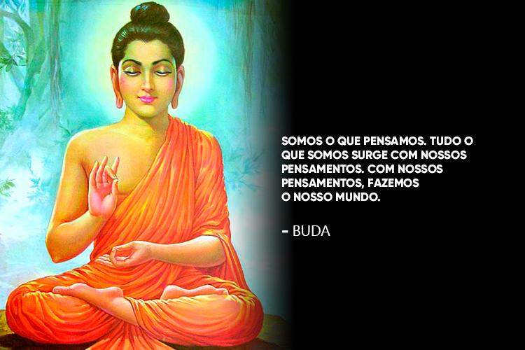 Buda disse: Somos o que pensamos. Tudo o que somos surge com nossos pensamentos. Com nossos pensamentos, fazemos o nosso mundo.
