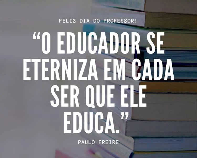 """Foto com a frase: """"O educador se eterniza em cada ser que ele educa."""" Paulo Freire"""