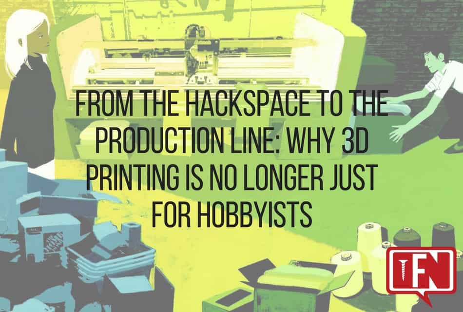 From the Hackspace to the Production Line: Why 3D Printing is No Longer Just for Hobbyists