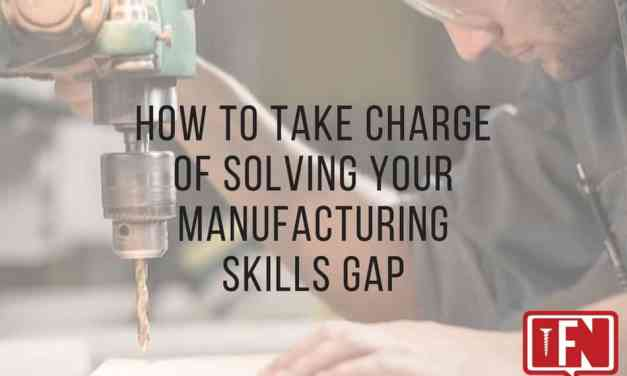 How to Take Charge of Solving Your Manufacturing Skills Gap