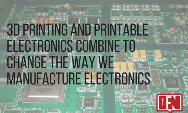 3D Printing and Printable Electronics Combine to Change the Way We Manufacture Electronics