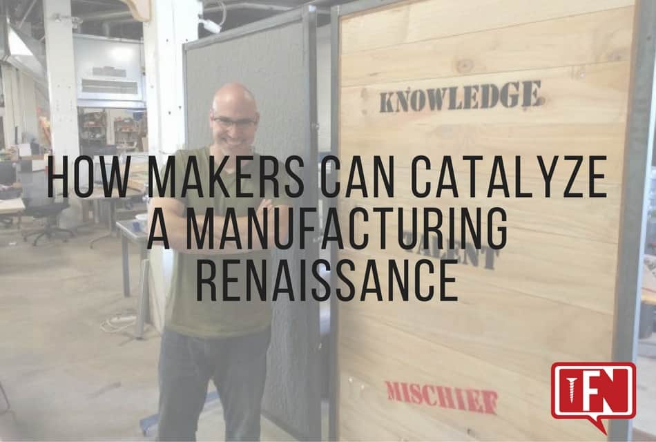 How Makers Can Catalyze a Manufacturing Renaissance