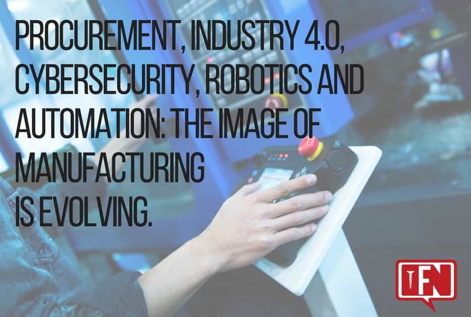 Procurement, Industry 4.0, Cybersecurity, Robotics and Automation: The Image of Manufacturing is Evolving.