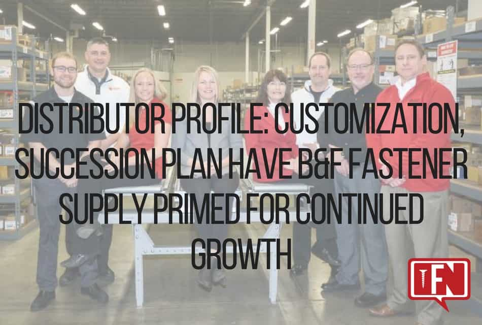 Distributor Profile: Customization, Succession Plan Have B&F Fastener Supply Primed For Continued Growth