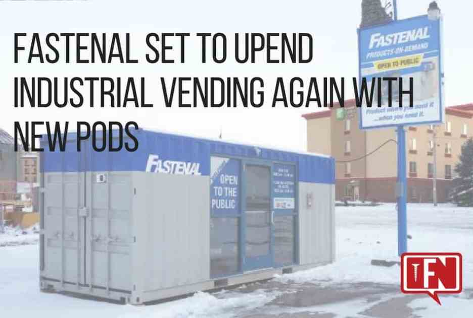 20b7b1a9bd62 Fastenal Set To Upend Industrial Vending Again With New PODs