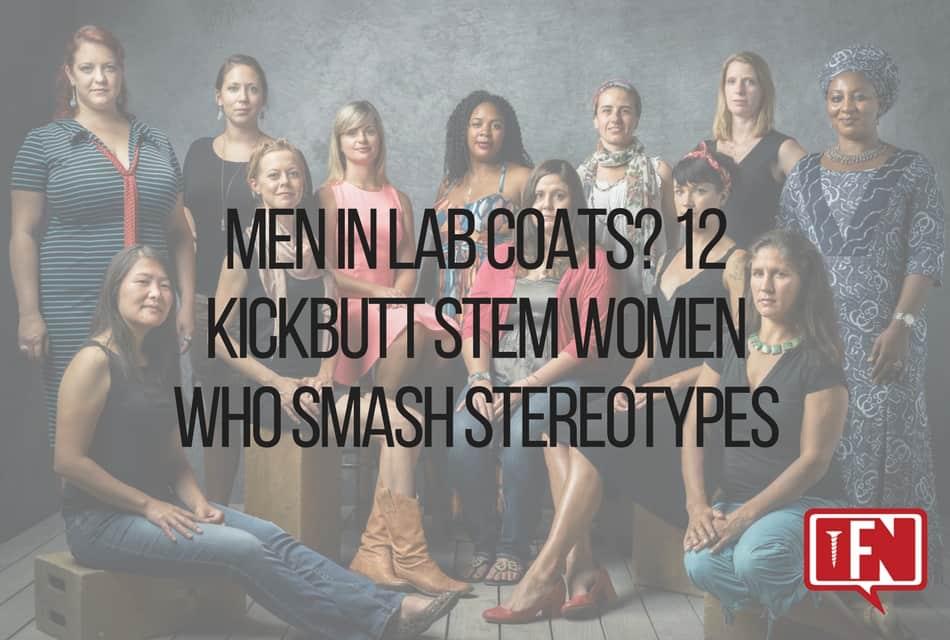Men in Lab Coats? 12 Kickbutt STEM Women Who Smash Stereotypes