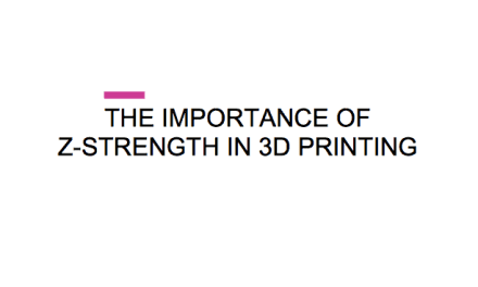 THE IMPORTANCE OF Z-STRENGTH IN 3D PRINTING