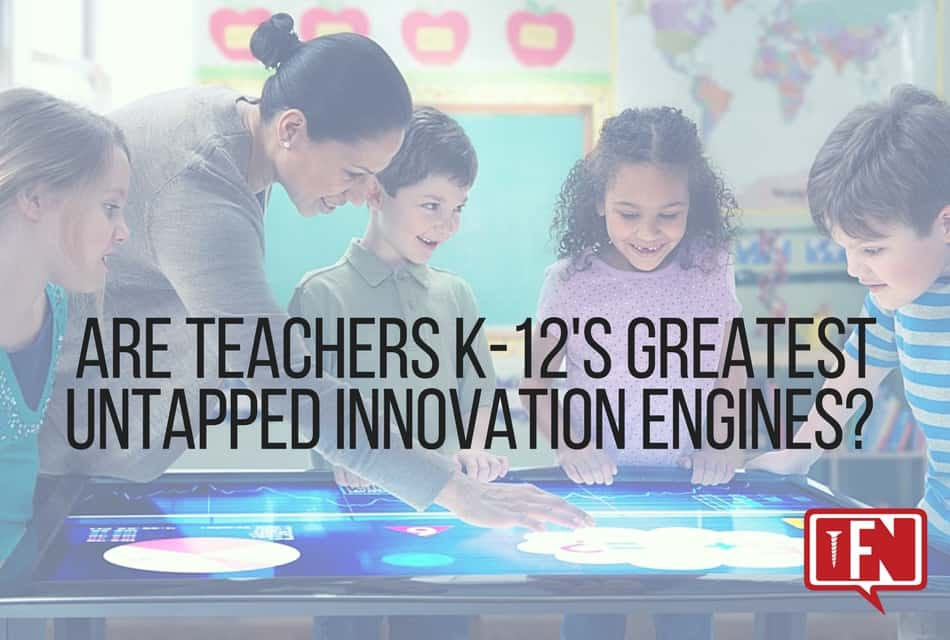 Are Teachers K-12's Greatest Untapped Innovation Engines?